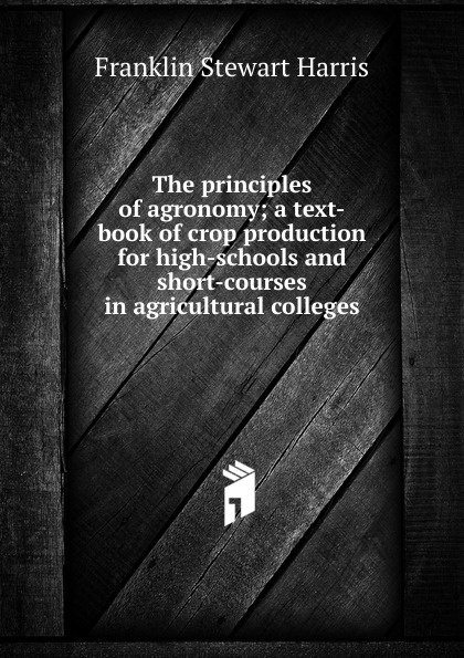 Фото - Franklin Stewart Harris The principles of agronomy; a text-book of crop production for high-schools and short-courses in agricultural colleges introduction to the principles of sociology a text book for colleges and universities