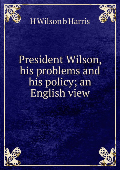 H Wilson b Harris President Wilson, his problems and his policy; an English view
