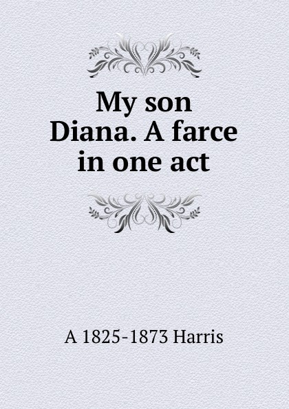 A 1825-1873 Harris My son Diana. farce in one act