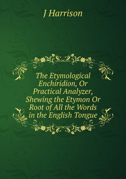 J Harrison The Etymological Enchiridion, Or Practical Analyzer, Shewing the Etymon Root of All Words in English Tongue
