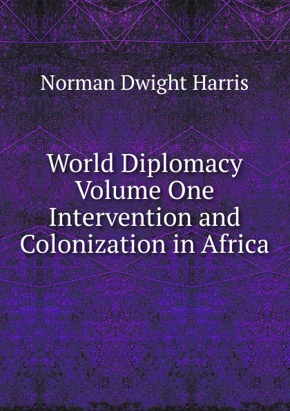 Norman Dwight Harris World Diplomacy Volume One Intervention and Colonization in Africa omar bader in africa one