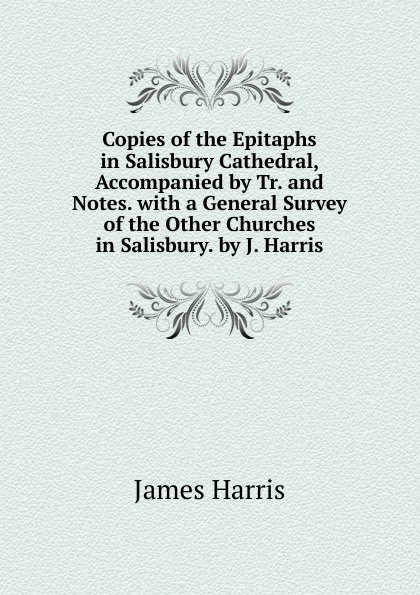 James Harris Copies of the Epitaphs in Salisbury Cathedral, Accompanied by Tr. and Notes. with a General Survey of the Other Churches in Salisbury. by J. Harris