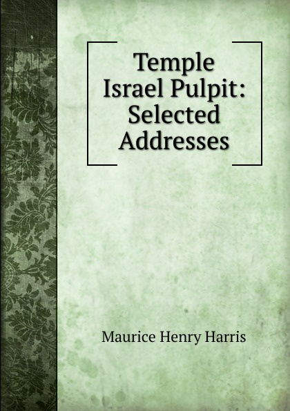 Maurice Henry Harris Temple Israel Pulpit: Selected Addresses