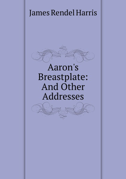 J. Rendel Harris Aaron.s Breastplate: And Other Addresses