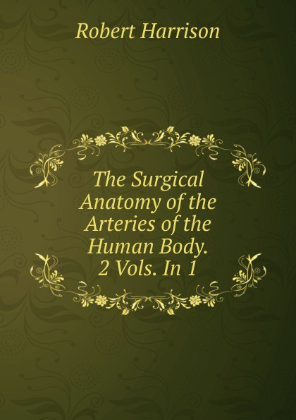 все цены на Robert Harrison The Surgical Anatomy of the Arteries of the Human Body. 2 Vols. In 1. онлайн