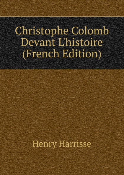 Henry Harrisse Christophe Colomb Devant L.histoire (French Edition) geffcken friedrich heinrich leon xiii devant l allemagne french edition