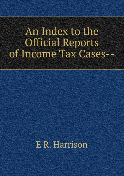 E R. Harrison An Index to the Official Reports of Income Tax Cases--.