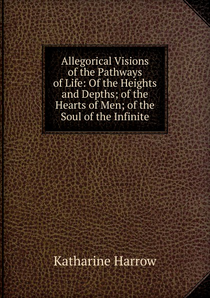 Katharine Harrow Allegorical Visions of the Pathways of Life: Of the Heights and Depths; of the Hearts of Men; of the Soul of the Infinite kevin lindsey memoirs of the heart visions from the soul