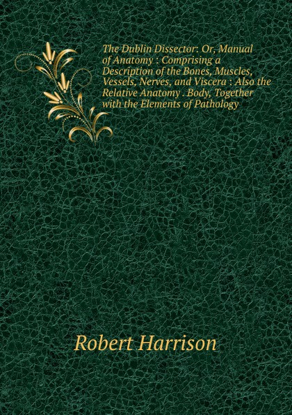 Robert Harrison The Dublin Dissector: Or, Manual of Anatomy : Comprising a Description of the Bones, Muscles, Vessels, Nerves, and Viscera : Also the Relative Anatomy . Body, Together with the Elements of Pathology iso anatomical muscles model of arm with main vessels and nerves upper limb model