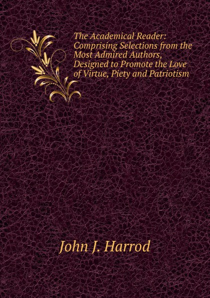 John J. Harrod The Academical Reader: Comprising Selections from the Most Admired Authors, Designed to Promote the Love of Virtue, Piety and Patriotism коллектив авторов tales from the german comprising specimens from the most celebrated authors