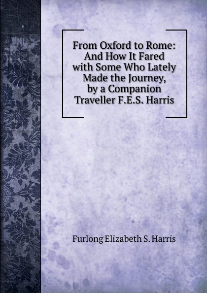 Furlong Elizabeth S. Harris From Oxford to Rome: And How It Fared with Some Who Lately Made the Journey, by a Companion Traveller F.E.S. Harris.