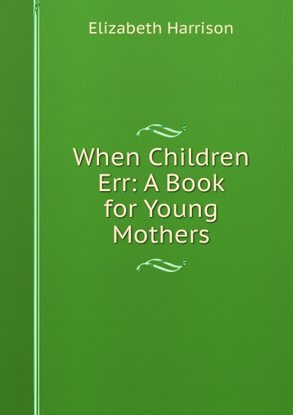 Elizabeth Harrison When Children Err: A Book for Young Mothers paula lytle lifeline to young mothers
