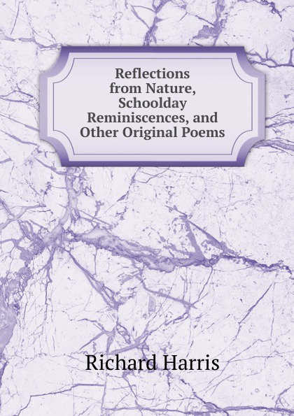 Richard Harris Reflections from Nature, Schoolday Reminiscences, and Other Original Poems цены онлайн