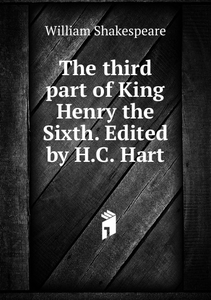 Уильям Шекспир The third part of King Henry the Sixth. Edited by H.C. Hart уильям шекспир the first sketches of the second and third parts of king henry the sixth