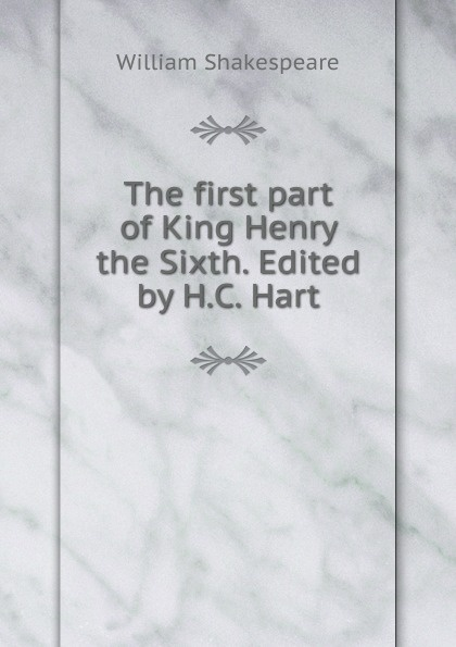 Уильям Шекспир The first part of King Henry the Sixth. Edited by H.C. Hart уильям шекспир the first sketches of the second and third parts of king henry the sixth