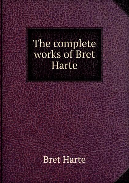 Bret Harte The complete works of Bret Harte