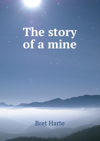 Bret Harte The story of a mine townshend richard baxter lone pine the story of a lost mine