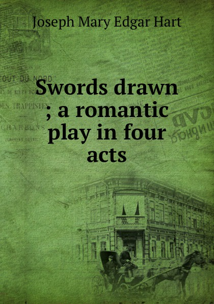Joseph Mary Edgar Hart Swords drawn ; a romantic play in four acts joseph mary edgar hart swords drawn a romantic play in four acts