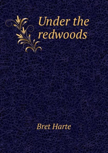Bret Harte Under the redwoods