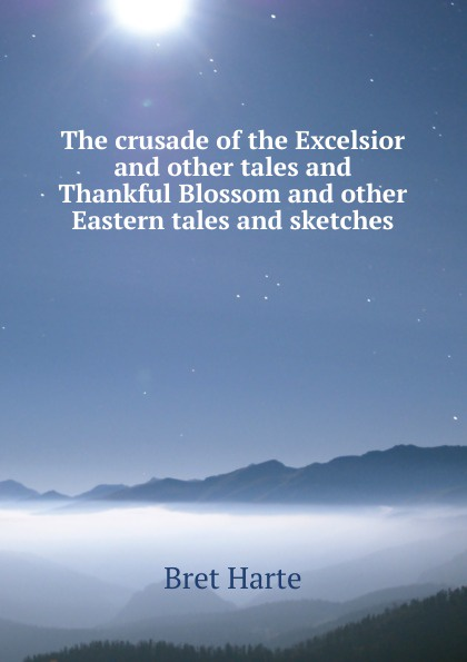 Bret Harte The crusade of the Excelsior and other tales and Thankful Blossom and other Eastern tales and sketches tales speeches essays and sketches