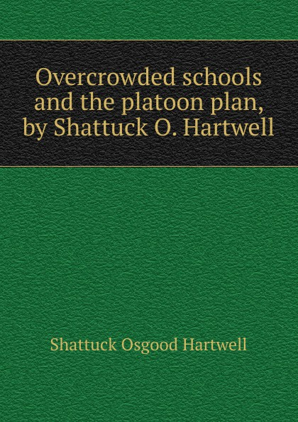 Shattuck Osgood Hartwell Overcrowded schools and the platoon plan, by Shattuck O. Hartwell jonathan hartwell c and xml primer