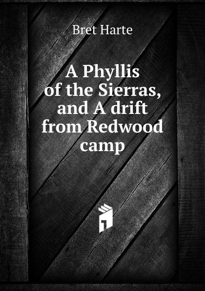 Bret Harte A Phyllis of the Sierras, and A drift from Redwood camp цена в Москве и Питере