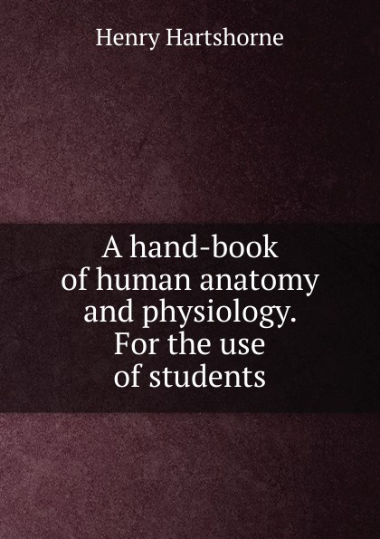 Henry Hartshorne A hand-book of human anatomy and physiology. For the use of students r akers michael anatomy and physiology of domestic animals