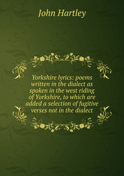 John Hartley Yorkshire lyrics: poems written in the dialect as spoken in the west riding of Yorkshire, to which are added a selection of fugitive verses not in the dialect недорго, оригинальная цена