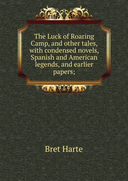 Bret Harte The Luck of Roaring Camp, and other tales, with condensed novels, Spanish and American legends, and earlier papers; bret harte the luck of roaring camp heathen chinee poems and other sketches