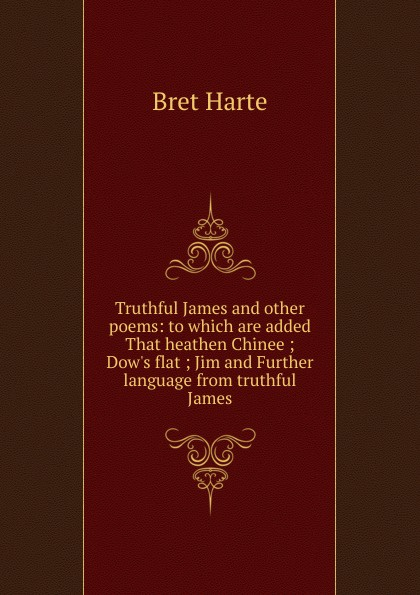 Bret Harte Truthful James and other poems: to which are added That heathen Chinee ; Dow.s flat ; Jim and Further language from truthful James bret harte the luck of roaring camp heathen chinee poems and other sketches