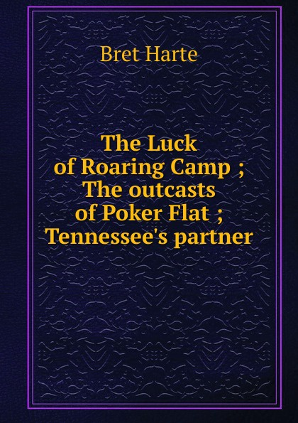 Bret Harte The Luck of Roaring Camp ; The outcasts of Poker Flat ; Tennessee.s partner bret harte the luck of roaring camp heathen chinee poems and other sketches