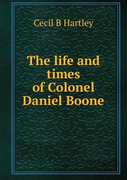 Cecil B Hartley The life and times of Colonel Daniel Boone