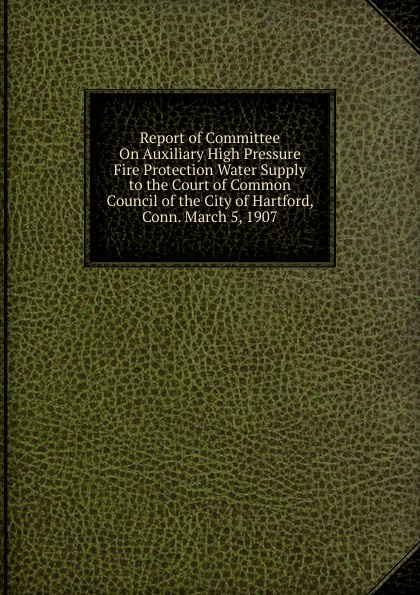 Report of Committee On Auxiliary High Pressure Fire Protection Water Supply to the Court of Common Council of the City of Hartford, Conn. March 5, 1907 rudolph hering report to the hon samuel h ashbridge mayor of the city of philadelphia on the extension and improvement of the water supply of the city of philadelphia