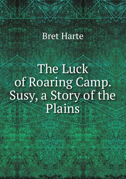 Bret Harte The Luck of Roaring Camp. Susy, a Story of the Plains bret harte the luck of roaring camp heathen chinee poems and other sketches