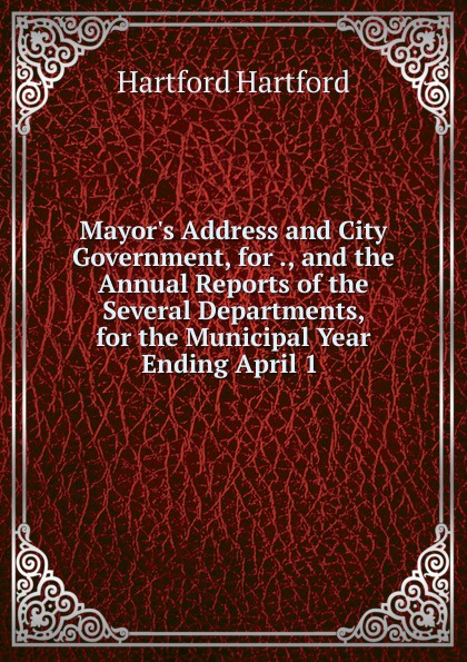 Hartford Hartford Mayor.s Address and City Government, for ., and the Annual Reports of the Several Departments, for the Municipal Year Ending April 1 . цена и фото
