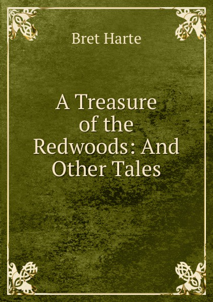 Bret Harte A Treasure of the Redwoods: And Other Tales