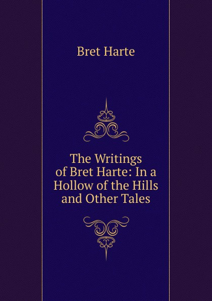 Bret Harte The Writings of Bret Harte: In a Hollow of the Hills and Other Tales цена в Москве и Питере