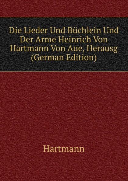 Hartmann Die Lieder Und Buchlein Und Der Arme Heinrich Von Hartmann Von Aue, Herausg (German Edition) leonie wagenaar zum minnebegriff bei hartmann von aue im erec und im armen heinrich