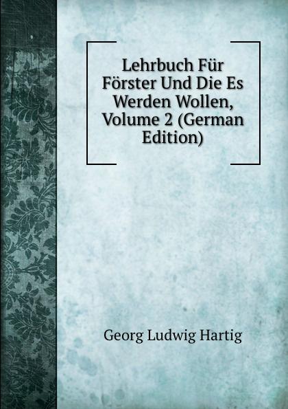 Georg Ludwig Hartig Lehrbuch Fur Forster Und Die Es Werden Wollen, Volume 2 (German Edition) georg forster de plantis esculentis insularum oceani australis commentatio botanica