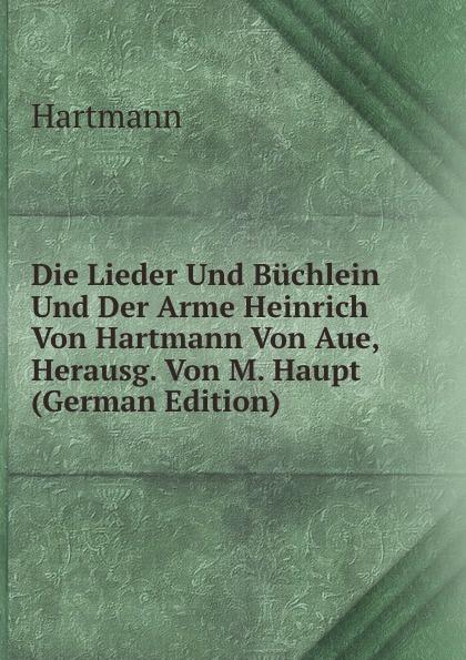 Hartmann Die Lieder Und Buchlein Und Der Arme Heinrich Von Hartmann Von Aue, Herausg. Von M. Haupt (German Edition) leonie wagenaar zum minnebegriff bei hartmann von aue im erec und im armen heinrich