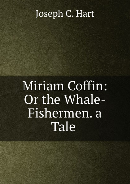 Joseph C. Hart Miriam Coffin: Or the Whale-Fishermen. a Tale . charles joseph kickham sally cavanagh or the untenanted graves a tale of tipperary
