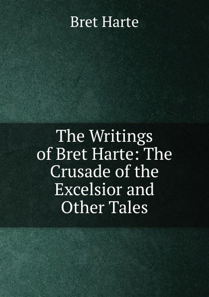 Bret Harte The Writings of Bret Harte: The Crusade of the Excelsior and Other Tales цена в Москве и Питере