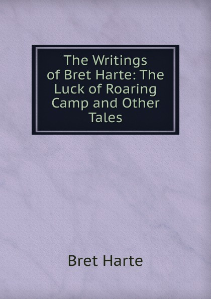 Bret Harte The Writings of Bret Harte: The Luck of Roaring Camp and Other Tales bret harte the luck of roaring camp heathen chinee poems and other sketches