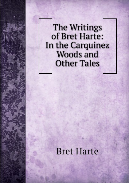 Bret Harte The Writings of Harte: In the Carquinez Woods and Other Tales