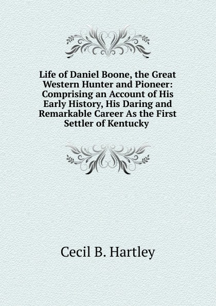 Cecil B. Hartley Life of Daniel Boone, the Great Western Hunter and Pioneer: Comprising an Account of His Early History, His Daring and Remarkable Career As the First Settler of Kentucky .