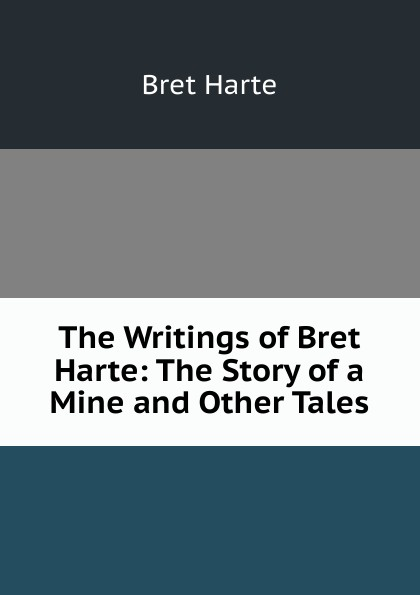 Bret Harte The Writings of Bret Harte: The Story of a Mine and Other Tales цена в Москве и Питере