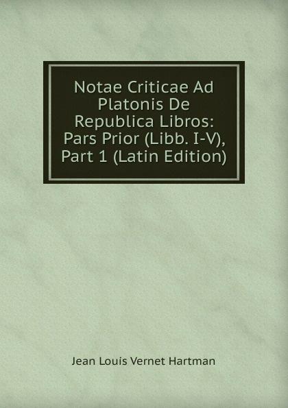 Jean Louis Vernet Hartman Notae Criticae Ad Platonis De Republica Libros: Pars Prior (Libb. I-V), Part 1 (Latin Edition) charles bénard thesis philosophica de platonis republica french edition