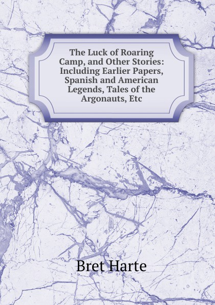 Bret Harte The Luck of Roaring Camp, and Other Stories: Including Earlier Papers, Spanish and American Legends, Tales of the Argonauts, Etc bret harte the luck of roaring camp heathen chinee poems and other sketches