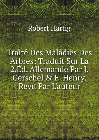 Robert Hartig Traite Des Maladies Des Arbres: Traduit Sur La 2.Ed. Allemande Par J. Gerschel . E. Henry. Revu Par L.auteur robert henry j molecular markers in plants
