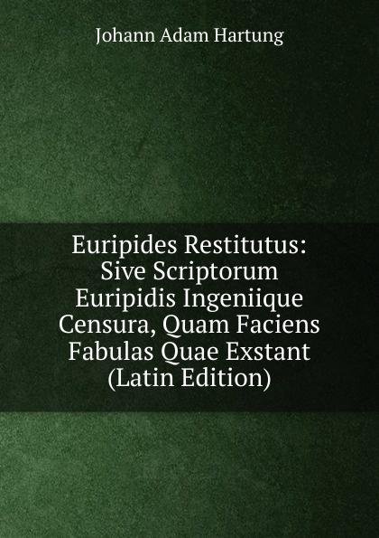 Johann Adam Hartung Euripides Restitutus: Sive Scriptorum Euripidis Ingeniique Censura, Quam Faciens Fabulas Quae Exstant (Latin Edition) chmel adam matthias institutiones mathematicae latin edition